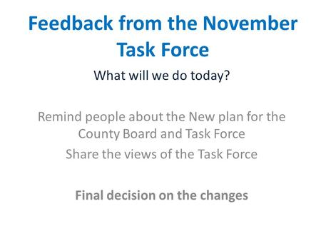 Feedback from the November Task Force What will we do today? Remind people about the New plan for the County Board and Task Force Share the views of the.