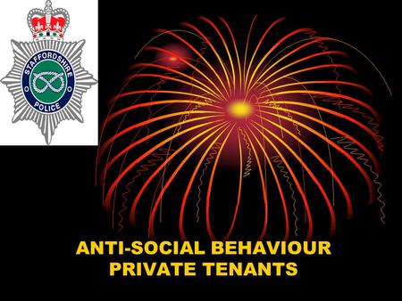 "ANTI-SOCIAL BEHAVIOUR PRIVATE TENANTS. What is Anti-Social Behaviour? ""Anti-Social Behaviour is behaviour that is capable of causing a nuisance, annoyance,"