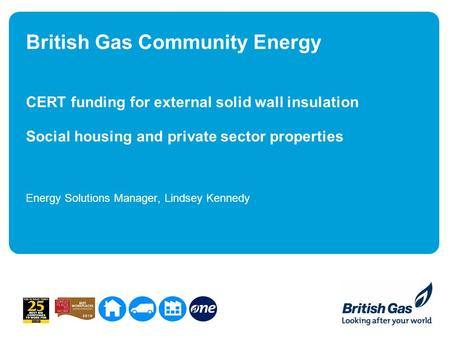 British Gas Community Energy CERT funding for external solid wall insulation Social housing and private sector properties Energy Solutions Manager, Lindsey.