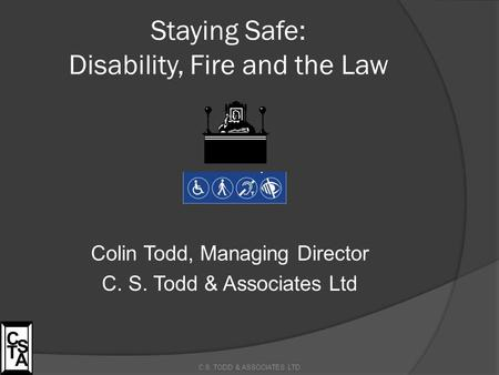 Staying Safe: Disability, Fire and the Law Colin Todd, Managing Director C. S. Todd & Associates Ltd C.S. TODD & ASSOCIATES LTD C S T A.