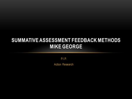P.I.P. Action Research SUMMATIVE ASSESSMENT FEEDBACK METHODS MIKE GEORGE.