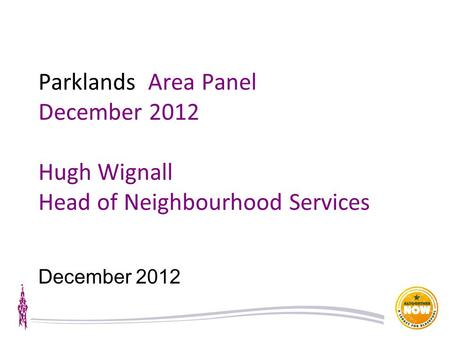Parklands Area Panel December 2012 Hugh Wignall Head of Neighbourhood Services December 2012.