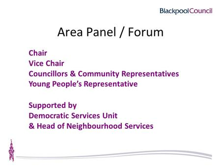 Area Panel / Forum Chair Vice Chair Councillors & Community Representatives Young People's Representative Supported by Democratic Services Unit & Head.