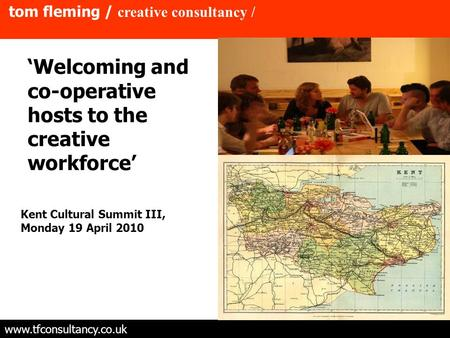 Tom fleming / creative consultancy / www.tfconsultancy.co.uk 'Welcoming and co-operative hosts to the creative workforce' Kent Cultural Summit III, Monday.