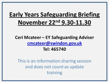 Early Years Safeguarding Briefing November 22 nd 9.30-11.30 Ceri Mcateer – EY Safeguarding Adviser Tel: 465740