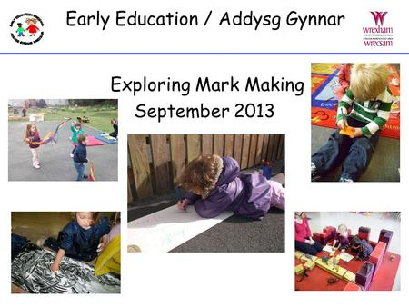 Early Education / Addysg Gynnar Exploring Mark Making September 2013.