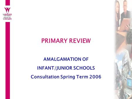 PRIMARY REVIEW AMALGAMATION OF INFANT/JUNIOR SCHOOLS Consultation Spring Term 2006.