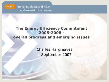The Energy Efficiency Commitment 2005-2008 - overall progress and emerging issues Charles Hargreaves 4 September 2007.