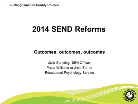 2014 SEND Reforms Outcomes, outcomes, outcomes Julie Standing, SEN Officer, Paula Williams or Jane Turner Educational Psychology Service Buckinghamshire.