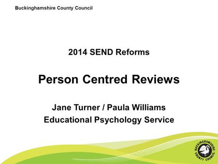 2014 SEND Reforms Person Centred Reviews Jane Turner / Paula Williams Educational Psychology Service Buckinghamshire County Council.
