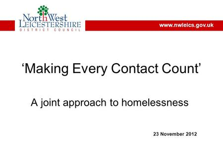 'Making Every Contact Count' A joint approach to homelessness 23 November 2012 www.nwleics.gov.uk.