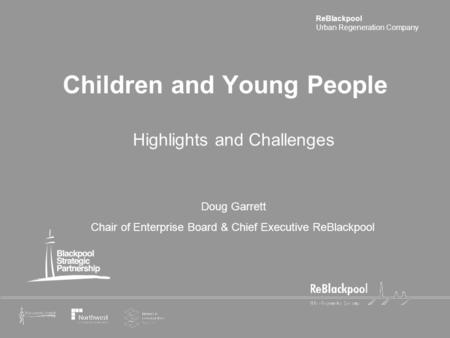 ReBlackpool Urban Regeneration Company Children and Young People Highlights and Challenges Doug Garrett Chair of Enterprise Board & Chief Executive ReBlackpool.