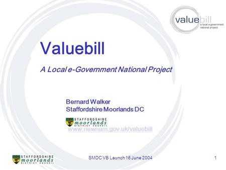 SMDC VB Launch 16 June 20041 Valuebill www.newham.gov.uk/valuebill A Local e-Government National Project Bernard Walker Staffordshire Moorlands DC.