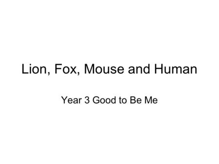 Lion, Fox, Mouse and Human Year 3 Good to Be Me.