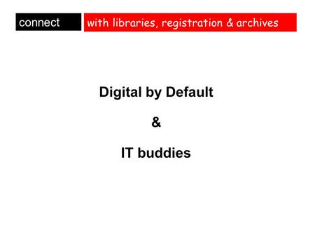 With libraries, registration & archives Digital by Default & IT buddies connect.