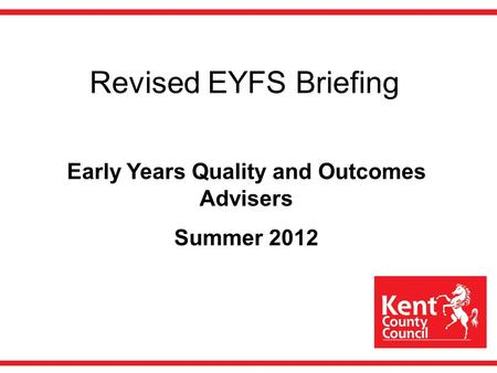 Revised EYFS Briefing Early Years Quality and Outcomes Advisers Summer 2012.