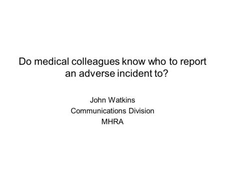Do medical colleagues know who to report an adverse incident to? John Watkins Communications Division MHRA.