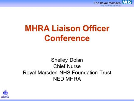 MHRA Liaison Officer Conference Shelley Dolan Chief Nurse Royal Marsden NHS Foundation Trust NED MHRA.