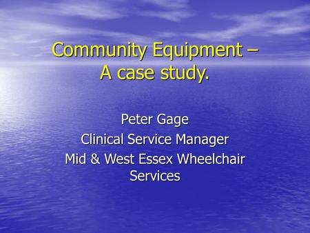 Community Equipment – A case study. Peter Gage Clinical Service Manager Mid & West Essex Wheelchair Services.