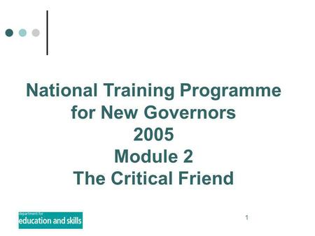 1 National Training Programme for New Governors 2005 Module 2 The Critical Friend.