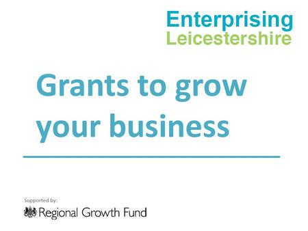 Grants to grow your business. Summary Successful bid to Regional Growth Fund round 4 for £10m. Confirmed as part of the Leicester & Leicestershire City.