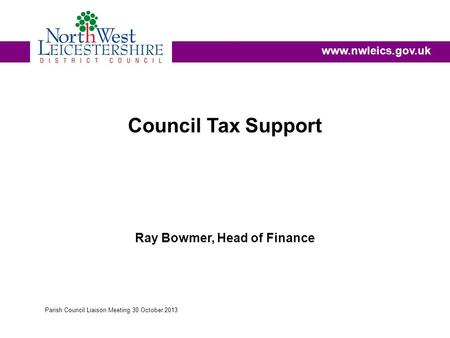 Council Tax Support Ray Bowmer, Head of Finance www.nwleics.gov.uk Parish Council Liaison Meeting 30 October 2013.