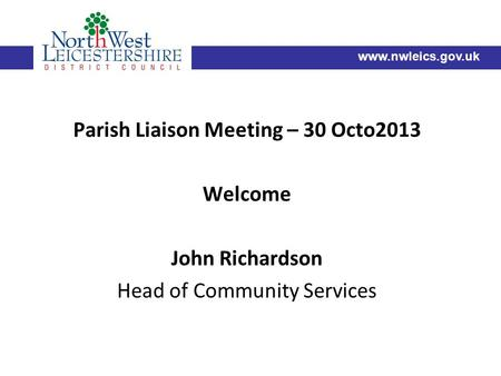 Parish Liaison Meeting – 30 Octo2013 Welcome John Richardson Head of Community Services www.nwleics.gov.uk.