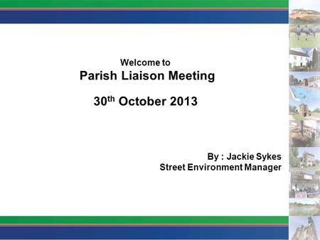 Welcome to Parish Liaison Meeting 30 th October 2013 By : Jackie Sykes Street Environment Manager.