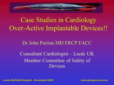 Leeds Nuffield Hospital – November 2006 www.johnperrins.com Case Studies in Cardiology Over-Active Implantable Devices!! Dr John Perrins MD FRCP FACC Consultant.
