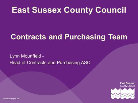 East Sussex County Council Contracts and Purchasing Team Lynn Mounfield - Head of Contracts and Purchasing ASC.