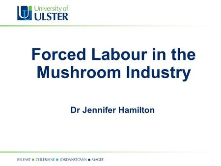 Forced Labour in the Mushroom Industry Dr Jennifer Hamilton.