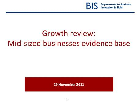 1 Growth review: Mid-sized businesses evidence base 29 November 2011.