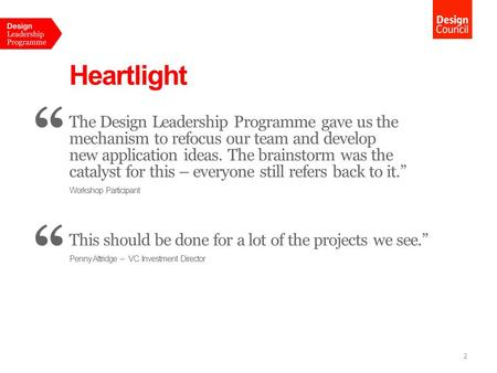 "Heartlight "" The Design Leadership Programme gave us the mechanism to refocus our team and develop new application ideas. The brainstorm was the catalyst."