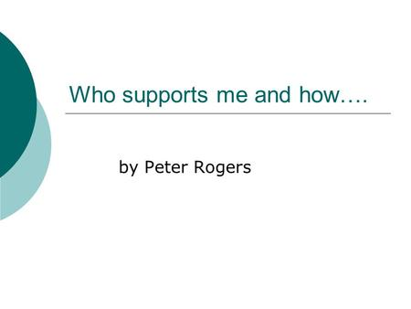 Who supports me and how…. by Peter Rogers. My name is Peter Rogers.