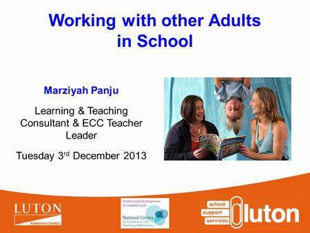Working with other Adults in School Marziyah Panju Learning & Teaching Consultant & ECC Teacher Leader Tuesday 3 rd December 2013.