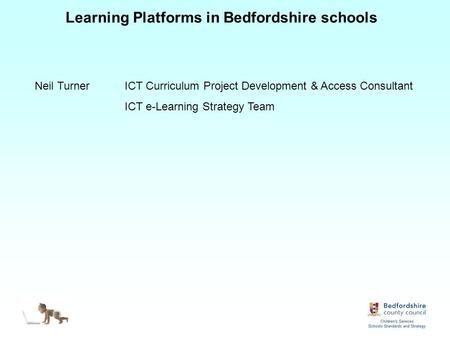 Learning Platforms in Bedfordshire schools Neil TurnerICT Curriculum Project Development & Access Consultant ICT e-Learning Strategy Team.