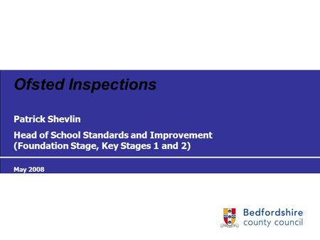 Ofsted Inspections Patrick Shevlin Head of School Standards and Improvement (Foundation Stage, Key Stages 1 and 2) May 2008.