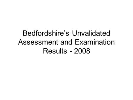 Bedfordshire's Unvalidated Assessment and Examination Results - 2008.