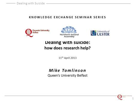 Dealing with Suicide KNOWLEDGE EXCHANGE SEMINAR SERIES Dealing with suicide: how does research help? 11 th April 2013 Mike Tomlinson Queen's University.