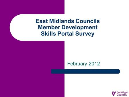 East Midlands Councils Member Development Skills Portal Survey February 2012.