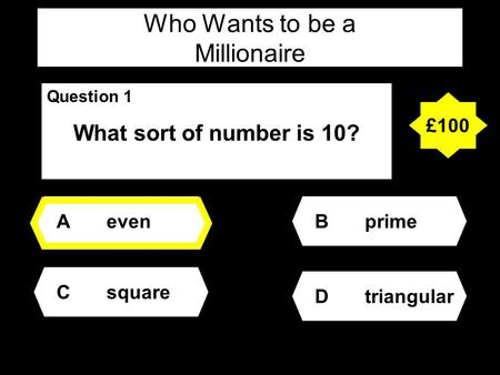 Who Wants to be a Millionaire Question 1 What sort of number is 10? Aeven Dtriangular Bprime Csquare £100.