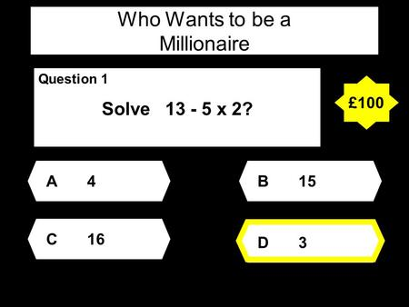 Who Wants to be a Millionaire Question 1 Solve 13 - 5 x 2? A4A4 D3D3 B15 C16 £100.