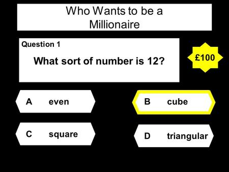 Who Wants to be a Millionaire Question 1 What sort of number is 12? Aeven Dtriangular Bcube Csquare £100.