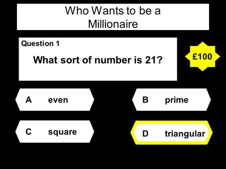 Who Wants to be a Millionaire Question 1 What sort of number is 21? Aeven Dtriangular Bprime Csquare £100.