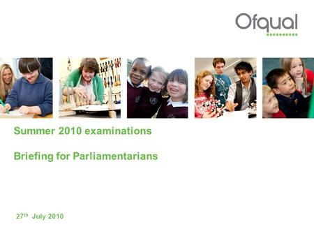 Summer 2010 examinations Briefing for Parliamentarians 27 th July 2010.