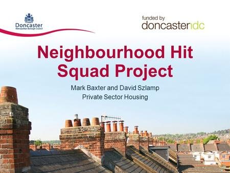 Neighbourhood Hit Squad Project Mark Baxter and David Szlamp Private Sector Housing.