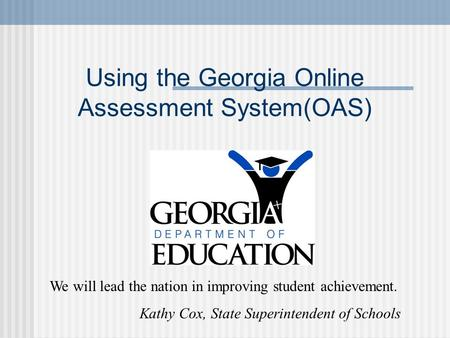 Using the Georgia Online Assessment System(OAS) We will lead the nation in improving student achievement. Kathy Cox, State Superintendent of Schools.