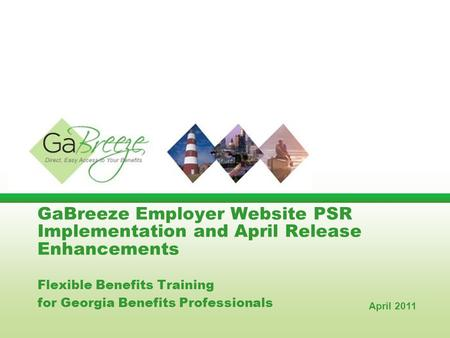GaBreeze Employer Website PSR Implementation and April Release Enhancements Flexible Benefits Training for Georgia Benefits Professionals April 2011.