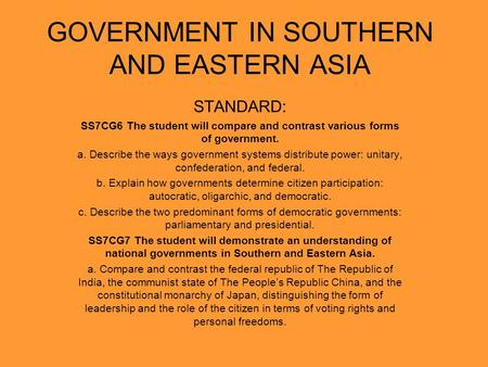 GOVERNMENT IN SOUTHERN AND EASTERN ASIA STANDARD: SS7CG6 The student will compare and contrast various forms of government. a. Describe the ways government.