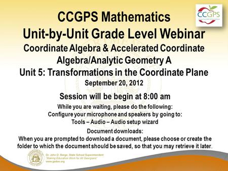 CCGPS Mathematics Unit-by-Unit Grade Level Webinar Coordinate Algebra & Accelerated Coordinate Algebra/Analytic Geometry A Unit 5: Transformations in the.